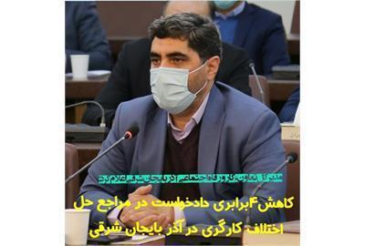 مدیر کل تعاون، کار و رفاه اجتماعی آذربایجان شرقی: کاهش 4 برابری دادخواست در مراجع حل اختلاف کارگری در آذربایجان شرقی